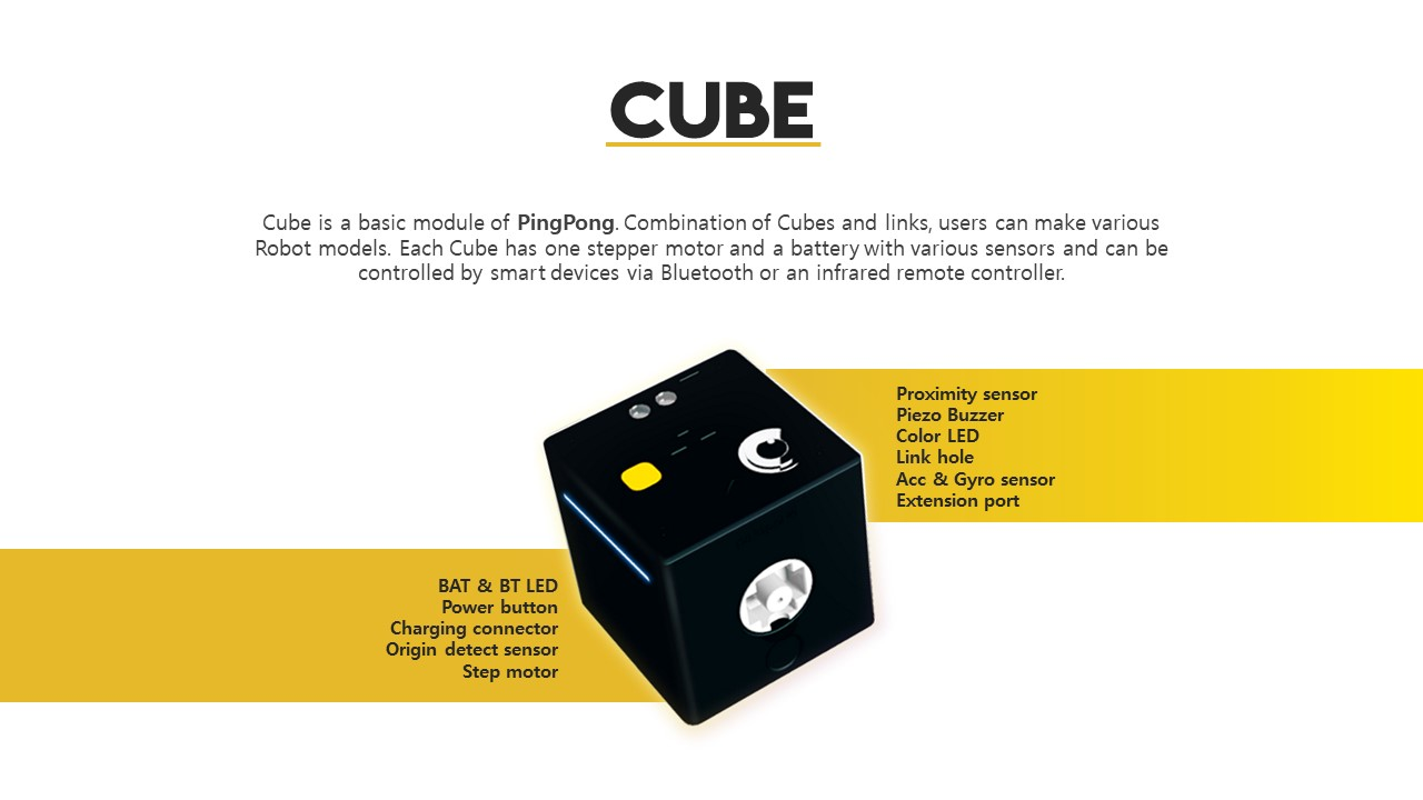 Cube is a basic module of PingPong. Combination of Cubes and links, users can make various Robot models. Each Cube has one stepper motor and a battery with various sensors and can be controlled by smart devices via Bluetooth or an infrared remote controller., Proximity sensor,Piezo Buzzer, Color LED, Link hole, Acc&Gyro sensor, Extension port,BAT&BT LED, Power button,Charging connector,Origin detect sensor,Step motor.