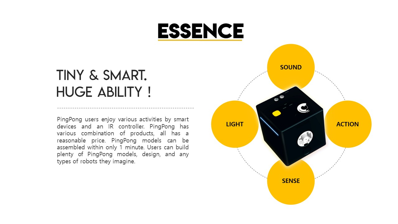 ESSENCE! TINY&SMART. HUGE ABILITY!, PingPong users enjoy various activities by smart devices and an IR controller. PingPong has various combination of products, all has a reasonable price. PingPong models can be assembled within only 1 minute. Users can build plenty of PingPong models, design, and any types of robots they imagine., SOUND, ACTION,SENSE,LIGHT